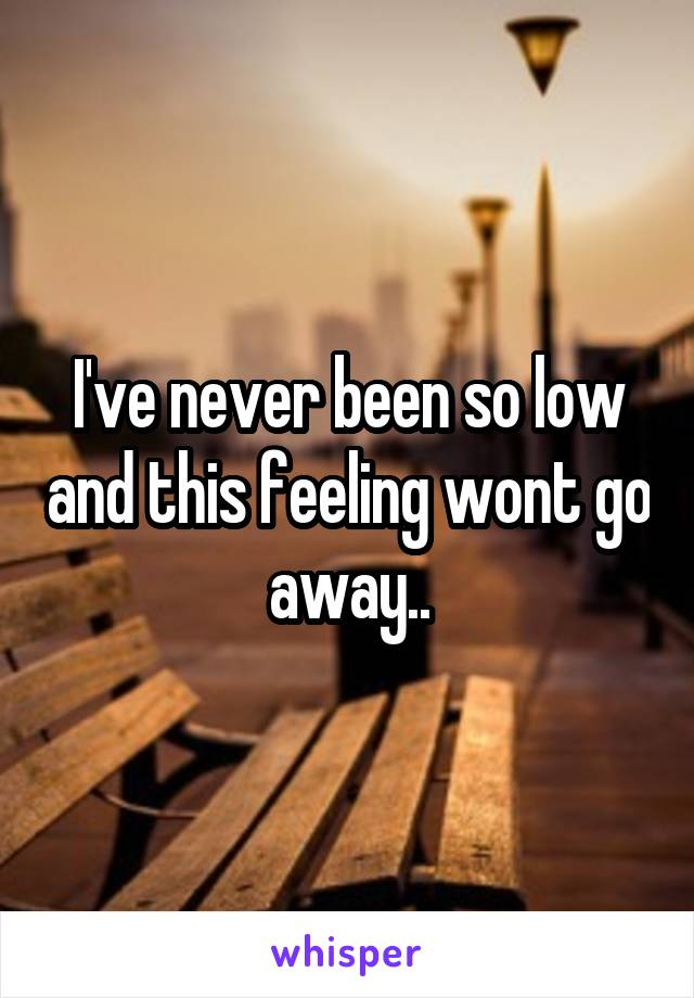 I've never been so low and this feeling wont go away..