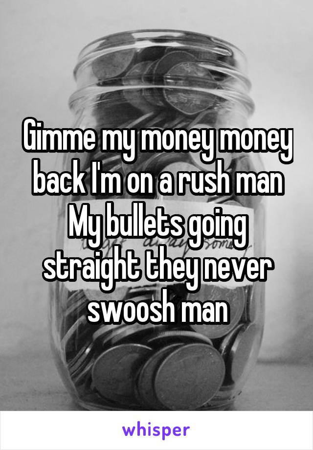 Gimme my money money back I'm on a rush man My bullets going straight they never swoosh man