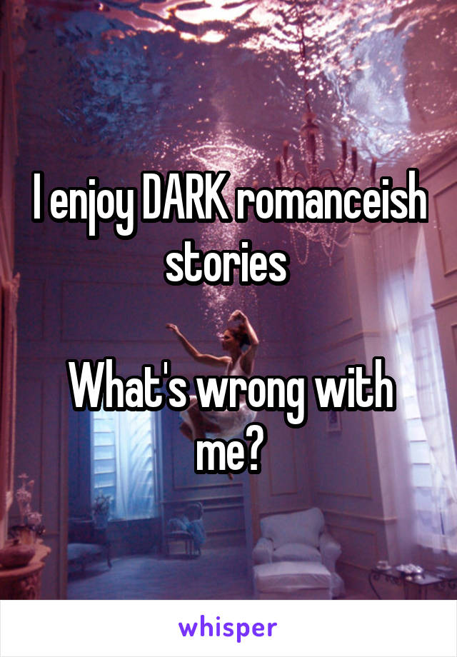 I enjoy DARK romanceish stories   What's wrong with me?