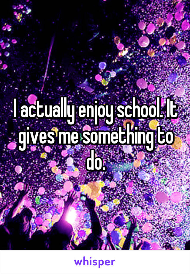 I actually enjoy school. It gives me something to do.