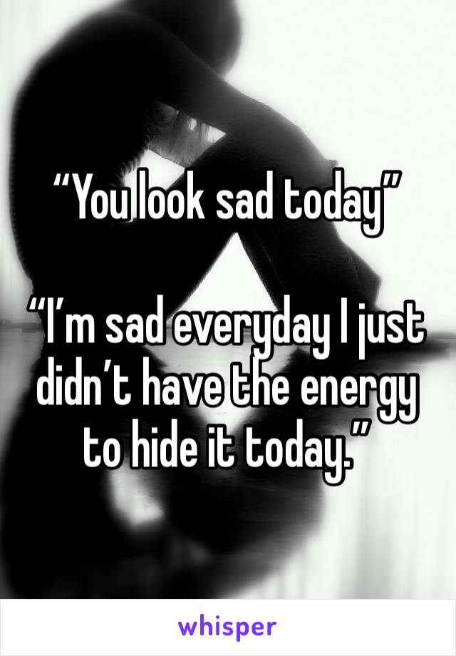 """""""You look sad today""""  """"I'm sad everyday I just didn't have the energy to hide it today."""""""