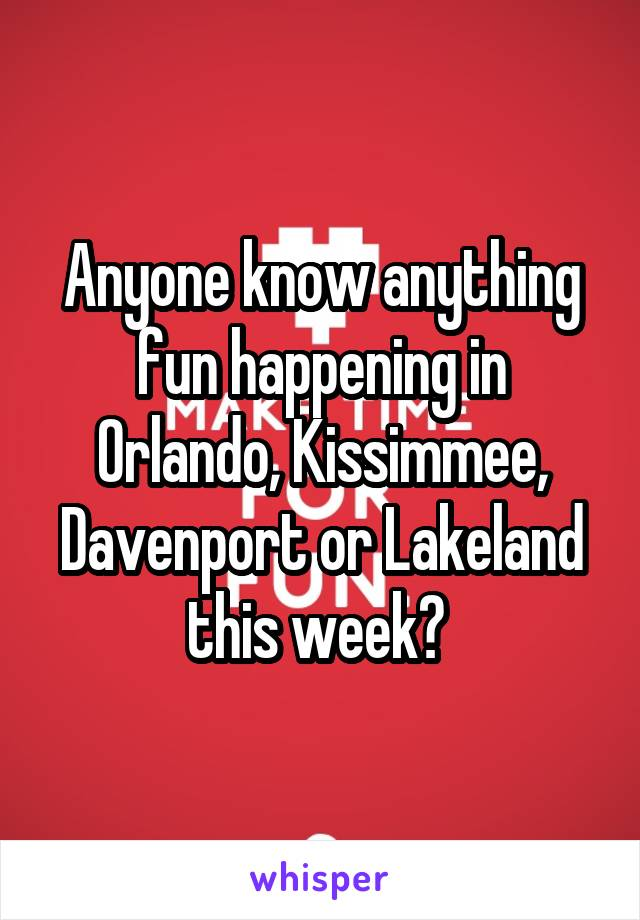 Anyone know anything fun happening in Orlando, Kissimmee, Davenport or Lakeland this week?