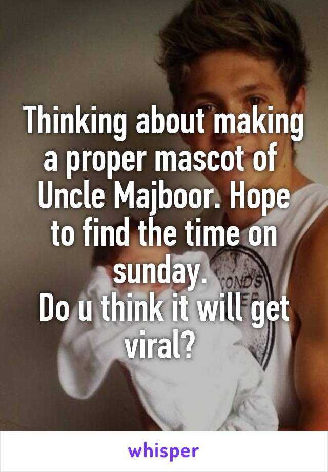 Thinking about making a proper mascot of  Uncle Majboor. Hope to find the time on sunday.  Do u think it will get viral?