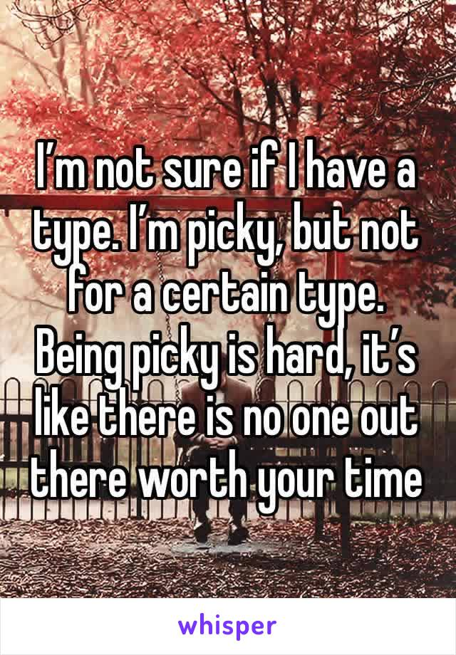 I'm not sure if I have a type. I'm picky, but not for a certain type.  Being picky is hard, it's like there is no one out there worth your time