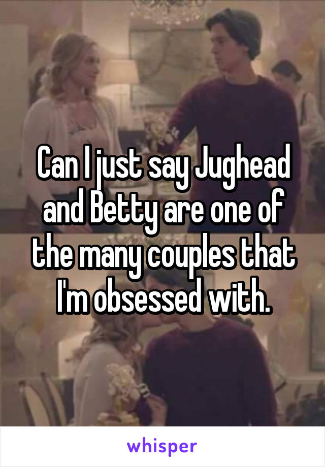 Can I just say Jughead and Betty are one of the many couples that I'm obsessed with.