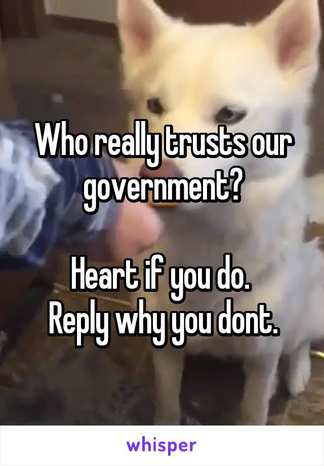 Who really trusts our government?  Heart if you do.  Reply why you dont.