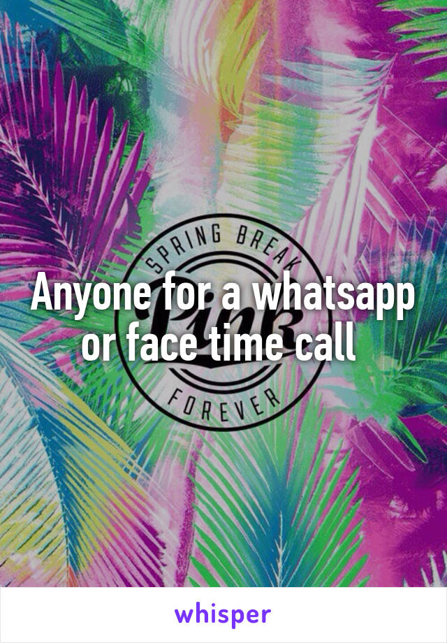 Anyone for a whatsapp or face time call