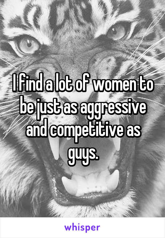 I find a lot of women to be just as aggressive and competitive as guys.