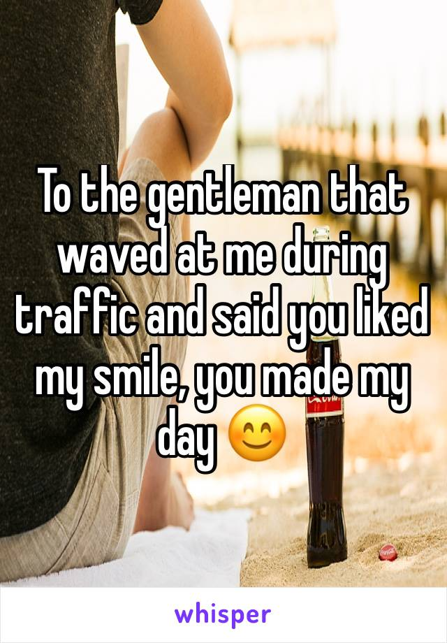 To the gentleman that waved at me during traffic and said you liked my smile, you made my day 😊