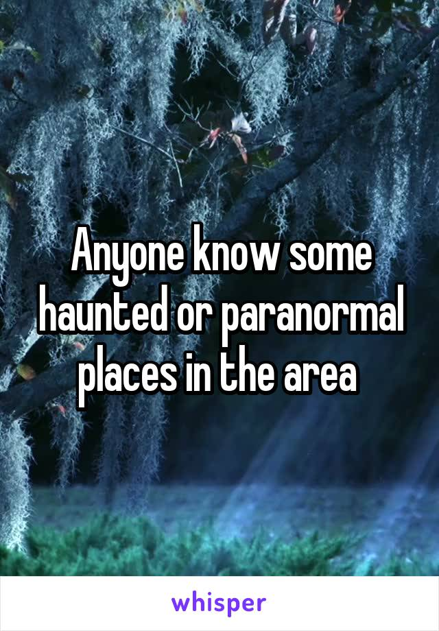 Anyone know some haunted or paranormal places in the area