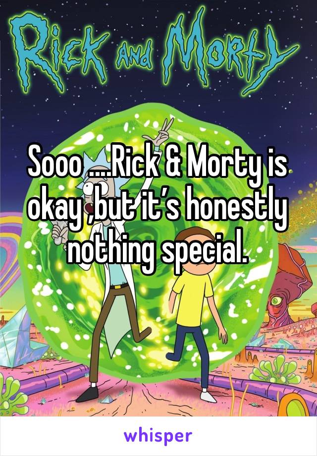 Sooo ....Rick & Morty is okay ,but it's honestly nothing special.