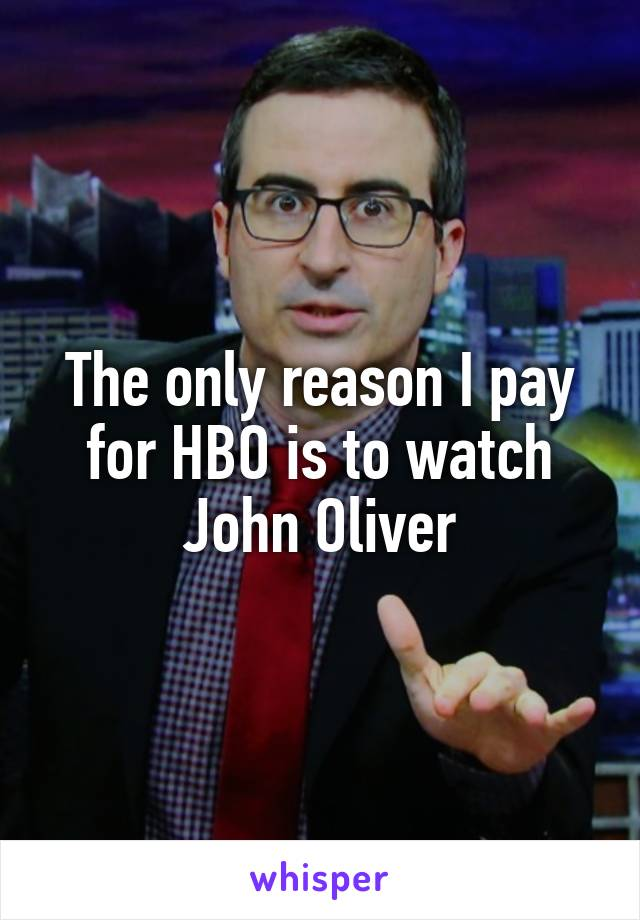 The only reason I pay for HBO is to watch John Oliver