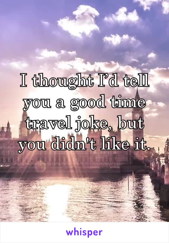 I thought I'd tell you a good time travel joke, but you didn't like it.