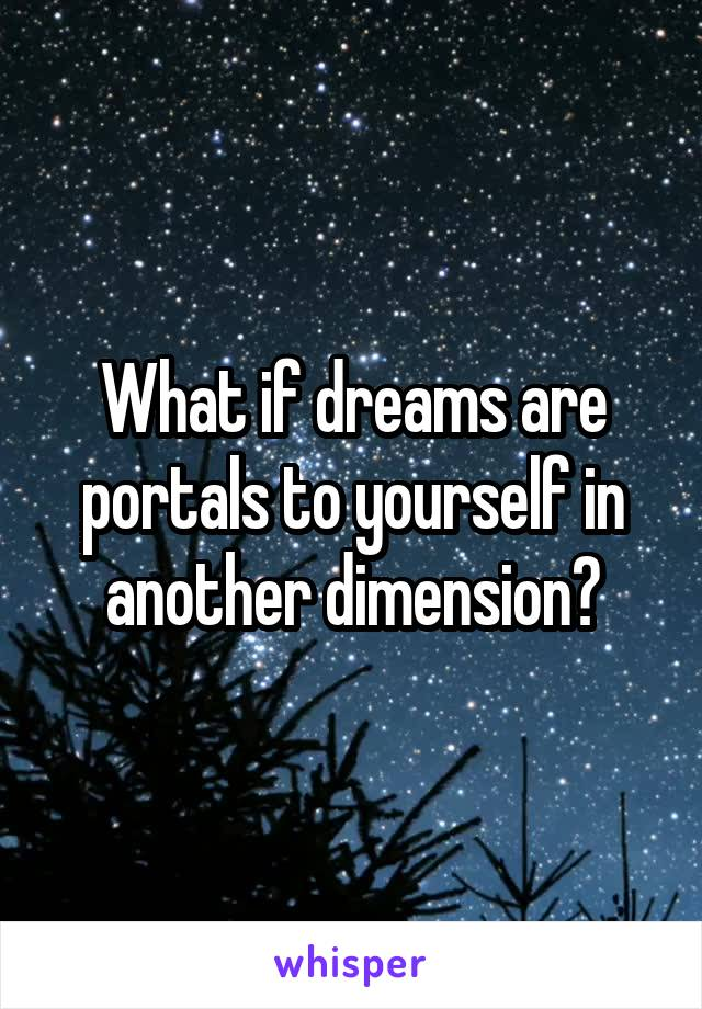 What if dreams are portals to yourself in another dimension?