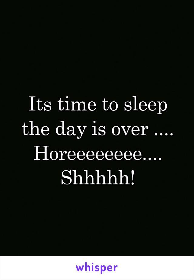 Its time to sleep the day is over .... Horeeeeeeee.... Shhhhh!