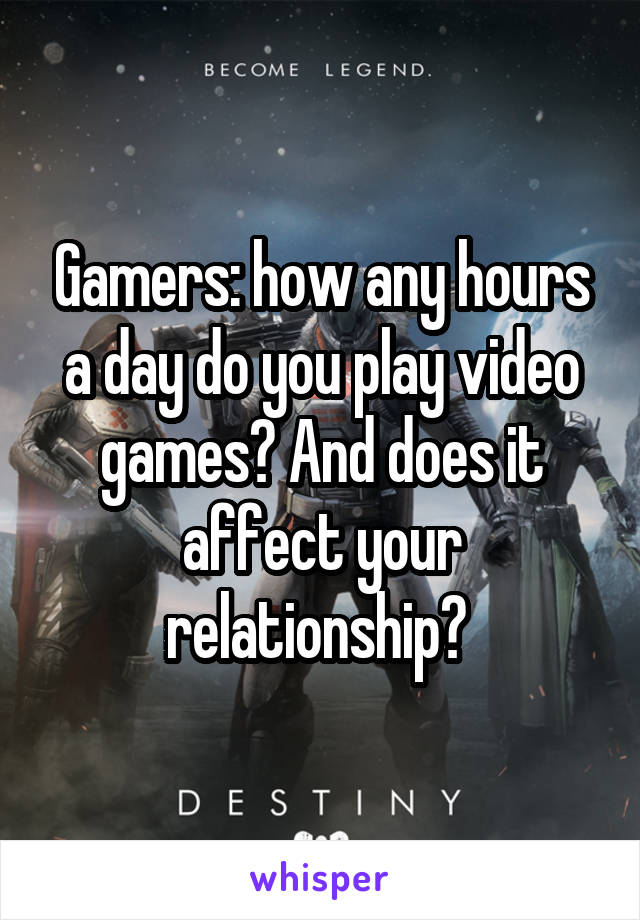 Gamers: how any hours a day do you play video games? And does it affect your relationship?