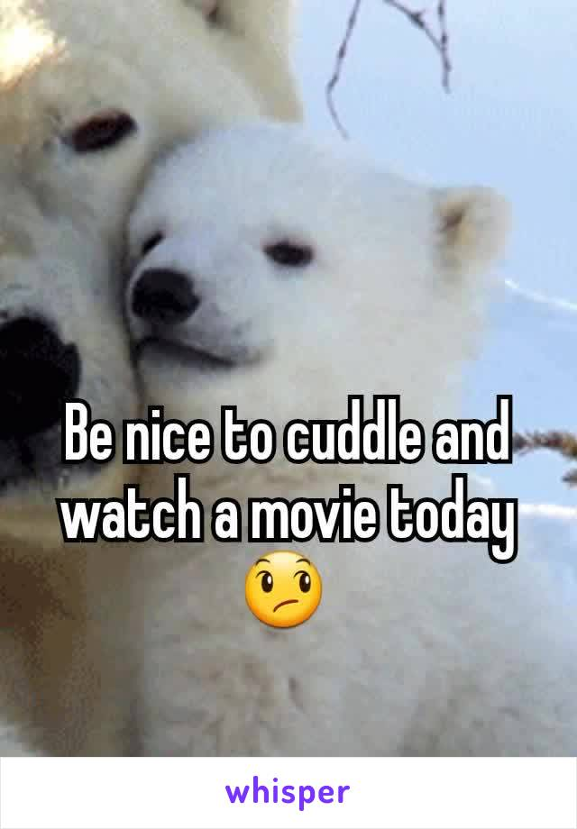 Be nice to cuddle and watch a movie today 😞
