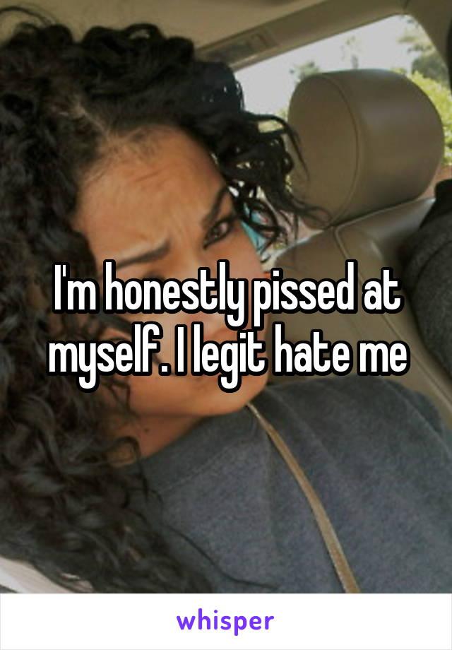 I'm honestly pissed at myself. I legit hate me