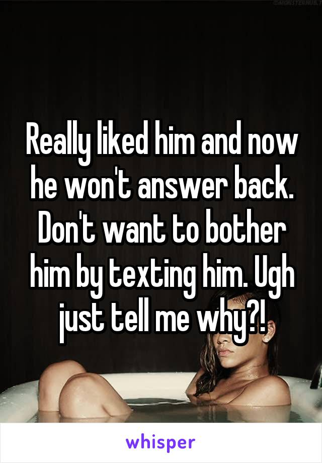 Really liked him and now he won't answer back. Don't want to bother him by texting him. Ugh just tell me why?!