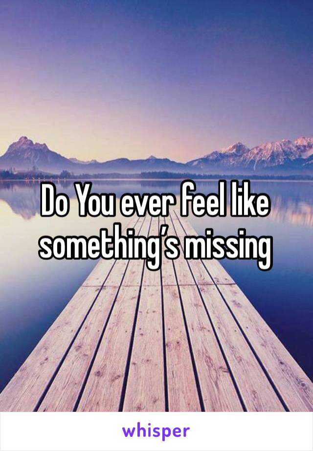 Do You ever feel like something's missing