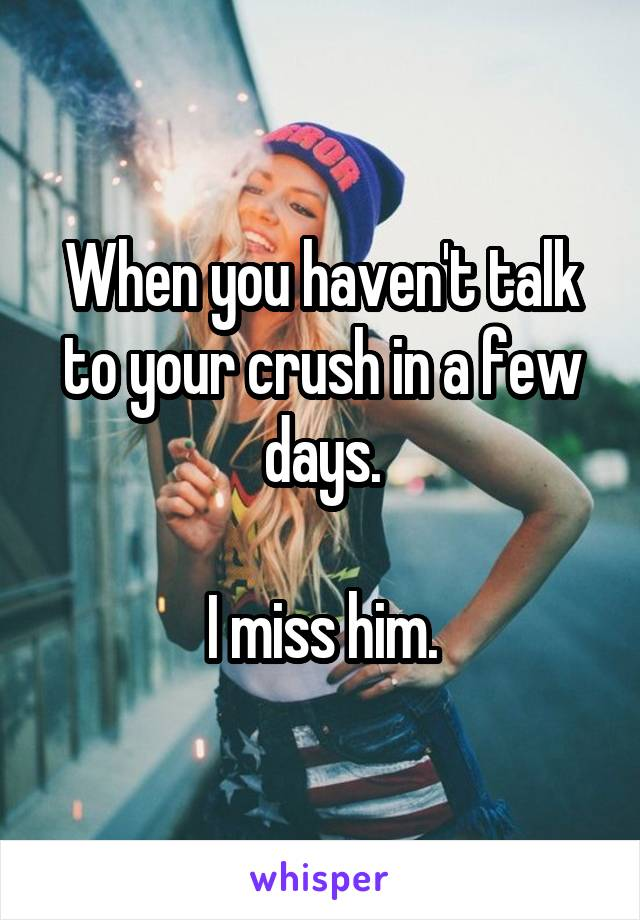 When you haven't talk to your crush in a few days.  I miss him.