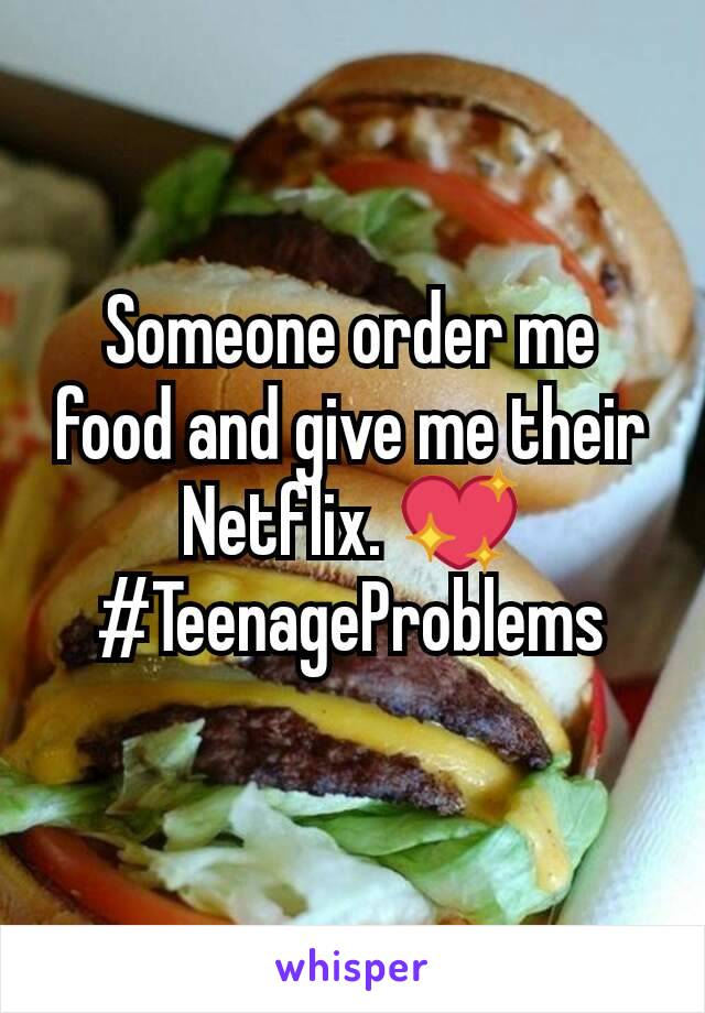 Someone order me food and give me their Netflix. 💖 #TeenageProblems