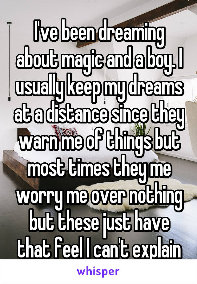 I've been dreaming about magic and a boy. I usually keep my dreams at a distance since they warn me of things but most times they me worry me over nothing but these just have that feel I can't explain
