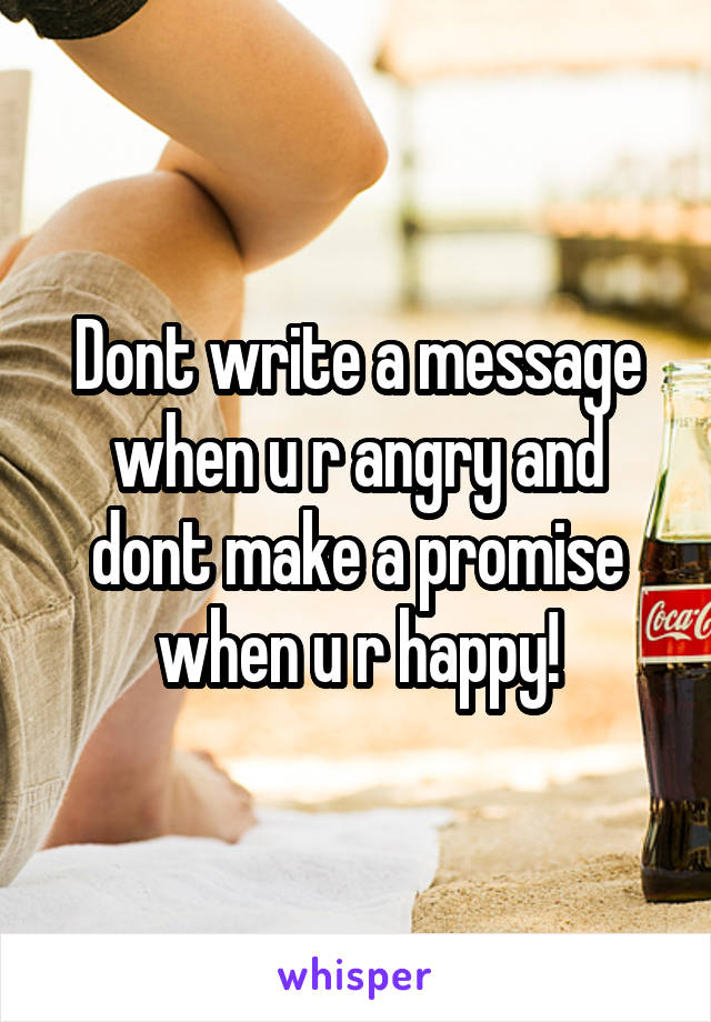 Dont write a message when u r angry and dont make a promise when u r happy!