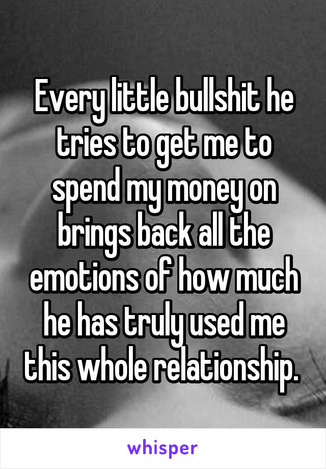 Every little bullshit he tries to get me to spend my money on brings back all the emotions of how much he has truly used me this whole relationship.