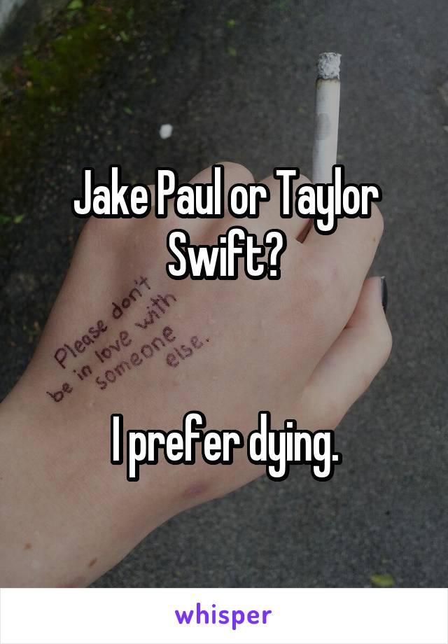 Jake Paul or Taylor Swift?   I prefer dying.