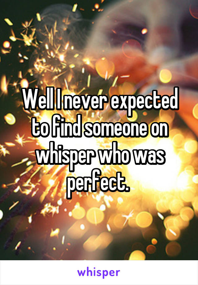 Well I never expected to find someone on whisper who was perfect.