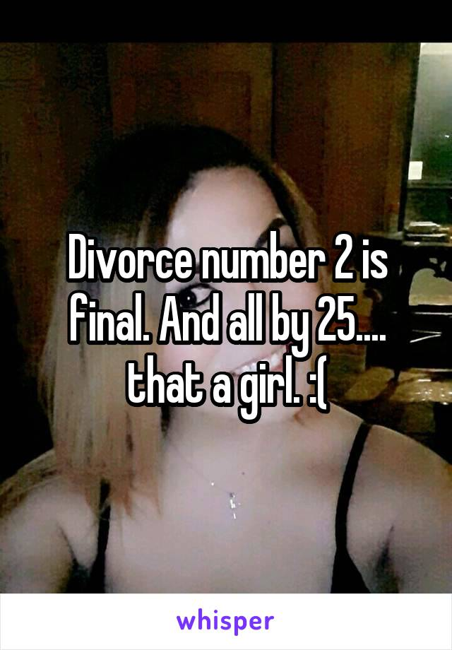 Divorce number 2 is final. And all by 25.... that a girl. :(
