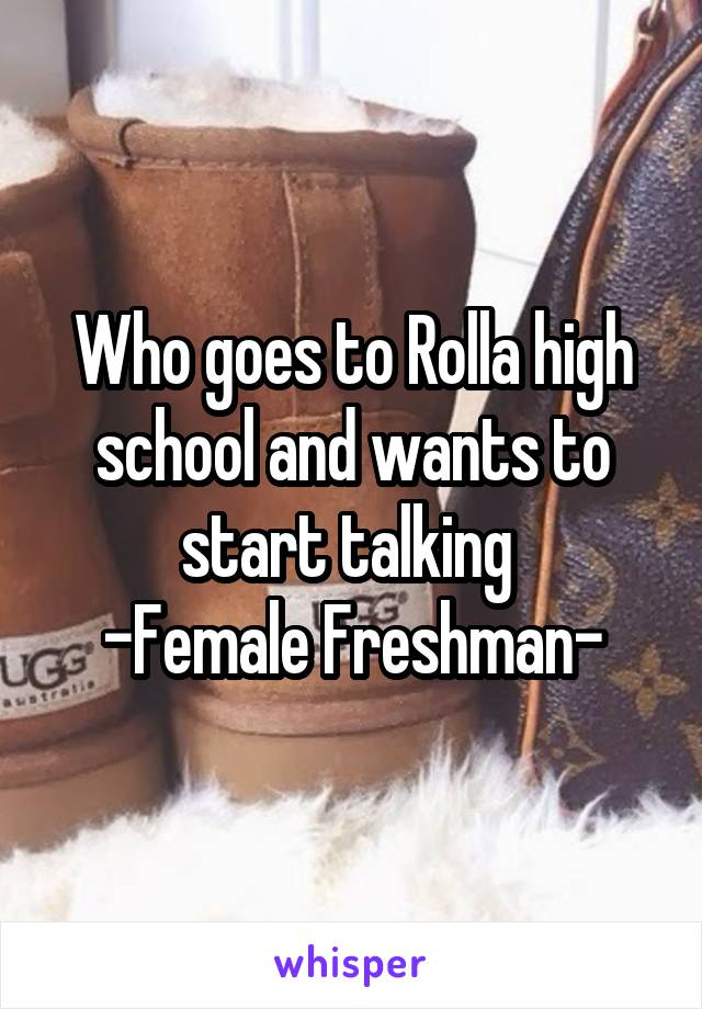 Who goes to Rolla high school and wants to start talking  -Female Freshman-
