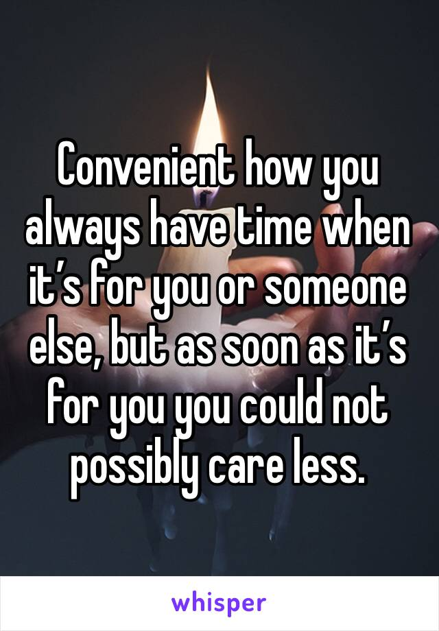 Convenient how you always have time when it's for you or someone else, but as soon as it's for you you could not possibly care less.