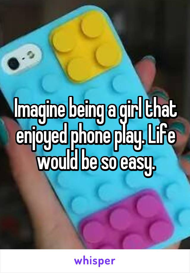 Imagine being a girl that enjoyed phone play. Life would be so easy.