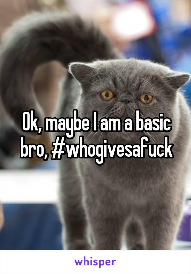 Ok, maybe I am a basic bro, #whogivesafuck