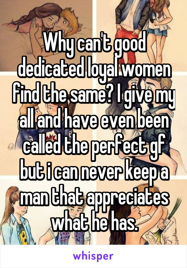 Why can't good dedicated loyal women find the same? I give my all and have even been called the perfect gf but i can never keep a man that appreciates what he has.