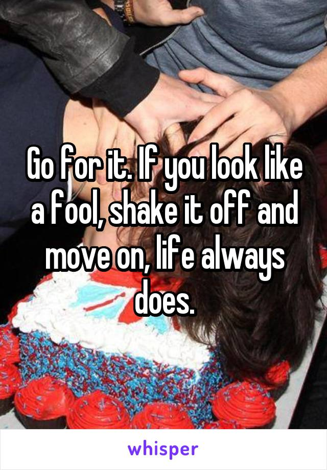 Go for it. If you look like a fool, shake it off and move on, life always does.