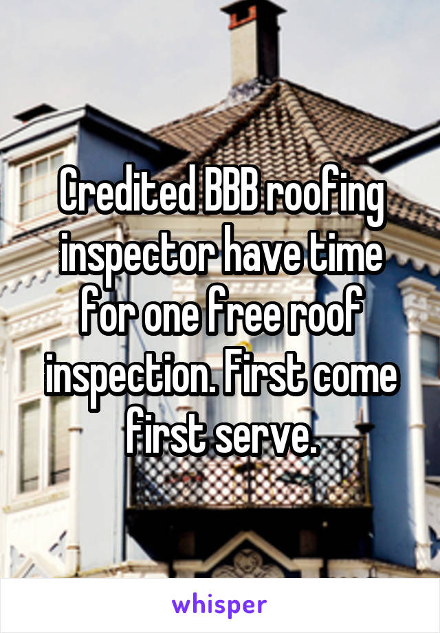 Credited BBB roofing inspector have time for one free roof inspection. First come first serve.