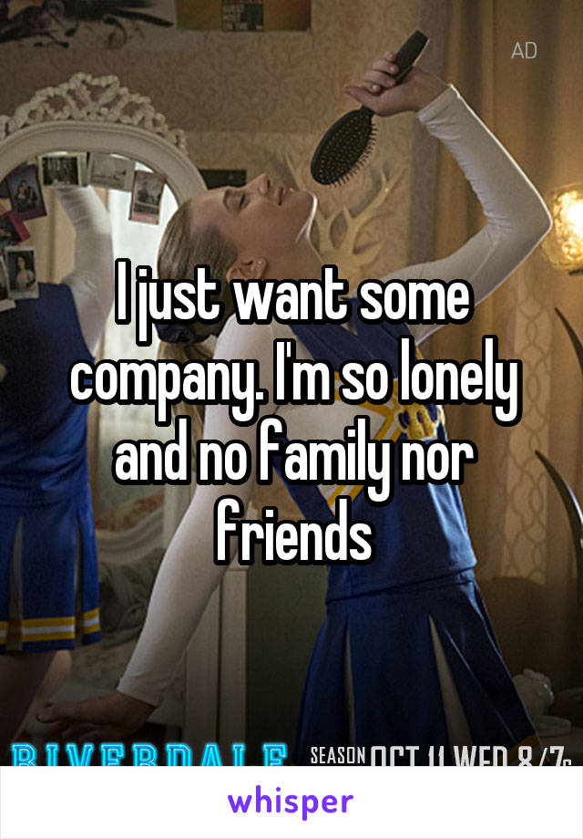 I just want some company. I'm so lonely and no family nor friends