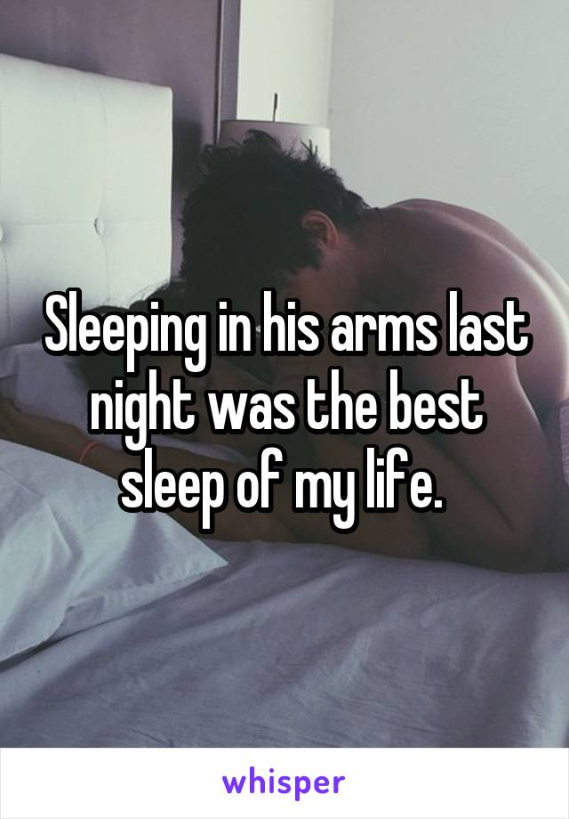 Sleeping in his arms last night was the best sleep of my life.
