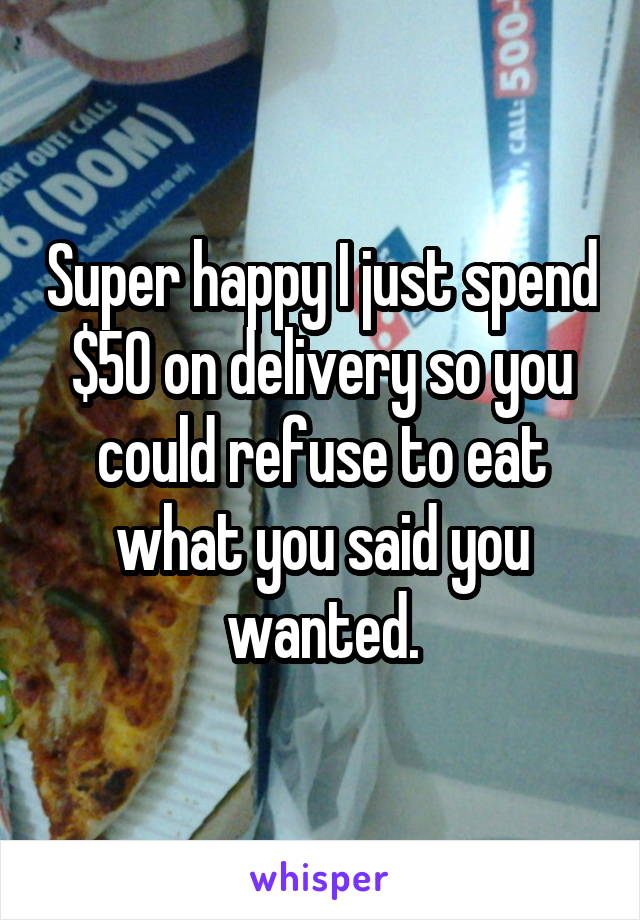 Super happy I just spend $50 on delivery so you could refuse to eat what you said you wanted.