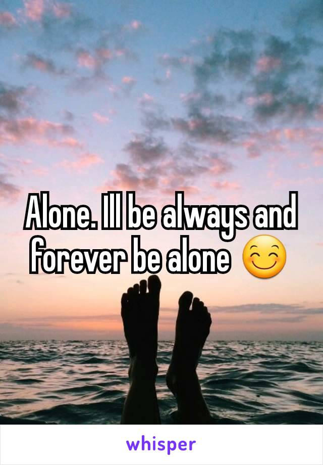 Alone. Ill be always and forever be alone 😊