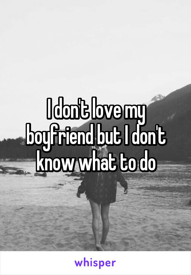 I don't love my boyfriend but I don't know what to do