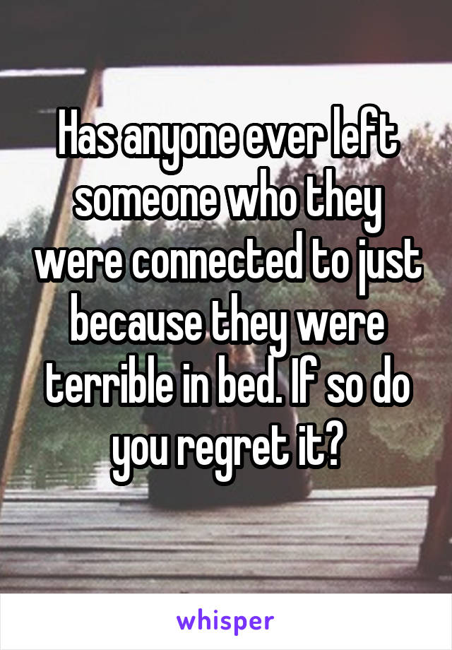Has anyone ever left someone who they were connected to just because they were terrible in bed. If so do you regret it?