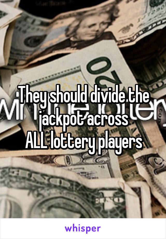 They should divide the jackpot across ALL lottery players