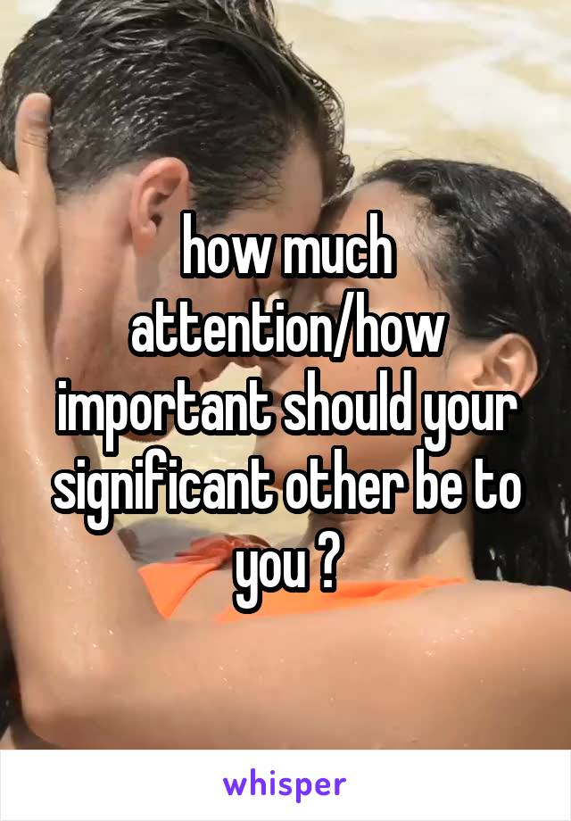 how much attention/how important should your significant other be to you ?
