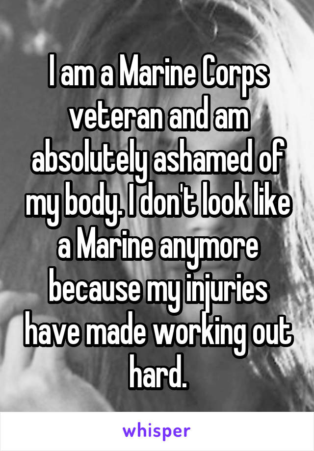 I am a Marine Corps veteran and am absolutely ashamed of my body. I don't look like a Marine anymore because my injuries have made working out hard.
