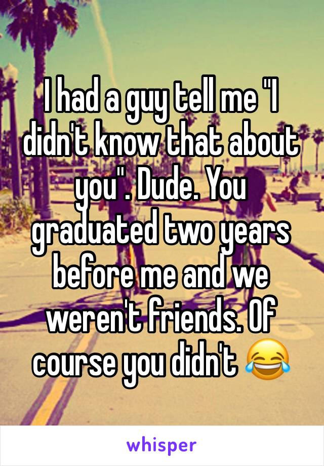 "I had a guy tell me ""I didn't know that about you"". Dude. You graduated two years before me and we weren't friends. Of course you didn't 😂"
