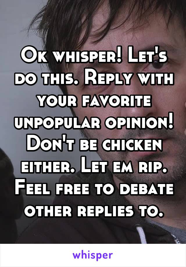 Ok whisper! Let's do this. Reply with your favorite unpopular opinion! Don't be chicken either. Let em rip. Feel free to debate other replies to.
